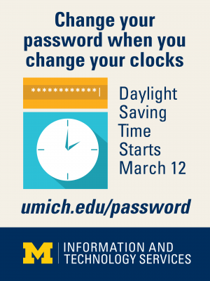 Change your password when you change your clocks. Daylight Saving Time starts March. 12 umich.edu/passsword