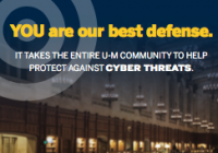YOU are our best defense. It takes the entire U-M community help protect against cyber threats.