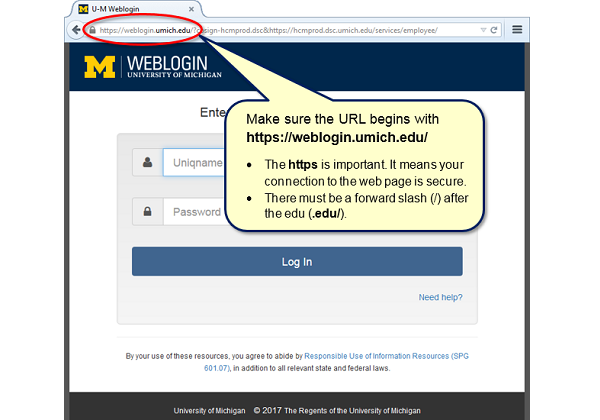 Make sure the URL begins with https://weblogin.umich.edu/. The HTPPS is important. It means the connection to the webpage is secure. There must be a forward slash (/) after the edu (edu.)
