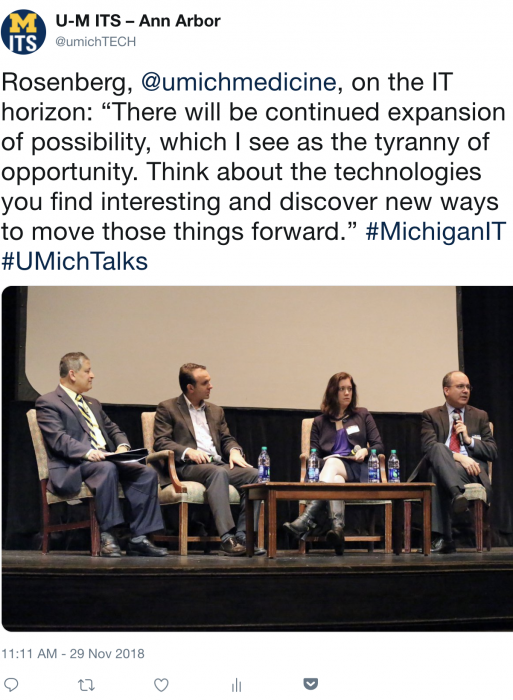 "Rosenberg, @umichmedicine, on the IT horizon: ""There will be continued expansion of possibility, which I see as the tyranny of opportunity. Think about the technologies you find interesting and discover new ways to move those things forward."" #MichiganIT #UMichTalks"