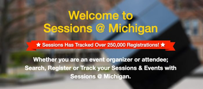 Sessions @ Michigan has tracked over 250,000 registrants. Whether you are an event organizer or attendee; search, register, or track your sessions & events with Sessions @ Michigan
