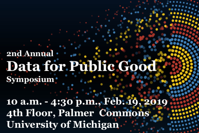 2nd annual Data for Public Good Symposium. 10 am - 4:30 pm Feb. 19 2019; 4th floor Palmer Commons, University of Michigan