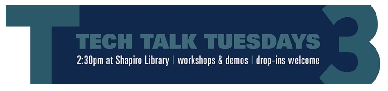 TECH TALK TUESDAYS. 2:30 PM at Shapiro Library, workshops & demos, drop-ins welcome