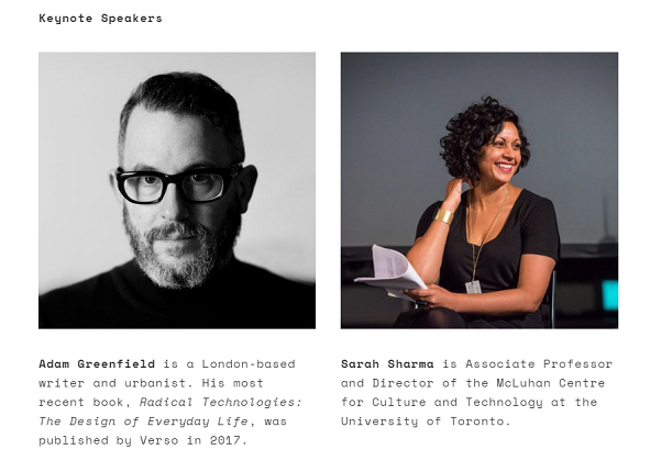 Keynote Speakers: Adam Greenfield is a London-based writer and urbanist. His most recent book, Radical Technologies: The Design of Everyday Life, was published by Verso in 2017. Sarah Sharma is Associate Professor and Director of the McLuhan Centre for Culture and Technology at the University of Toronto.
