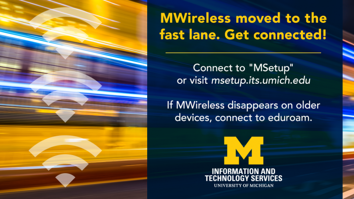 MWireless moved to the fast lane. Get Connected with MSetup or visit msetup.its.umich.edu