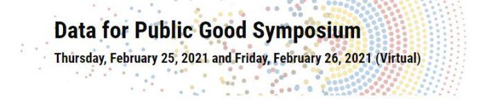 Data for Public Good Symposium. Thursday Feb 25 2021 and Friday Feb 26 (virtual)