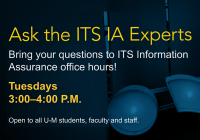 Ask the ITS IA Experts. Bring your questions to ITS Information Assurance office hours! Tuesdays from 3 to 4 p.m. Open to all U-M students, faculty, and staff.